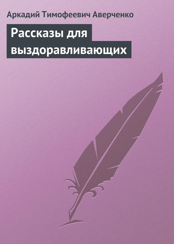Аркадий Аверченко Рассказы для выздоравливающих аркадий аверченко одно из моих чудес