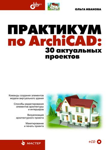 Ольга Иванова Практикум по ArchiCAD. 30 актуальных проектов