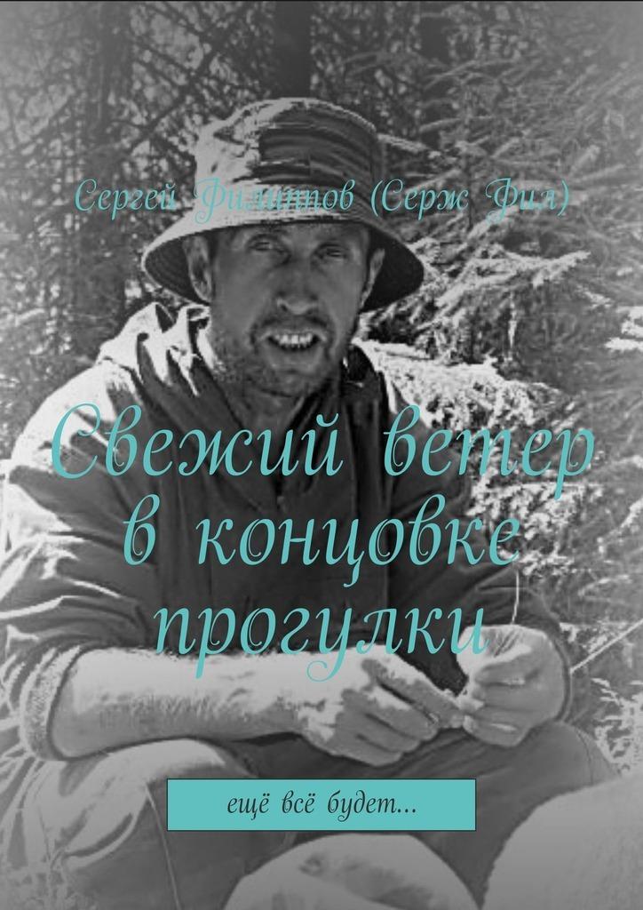 Сергей Филиппов (СержФил) Свежий ветер вконцовке прогулки. Ещё всё будет… сергей филиппов серж фил аист абсолютно правдивый роман встихах