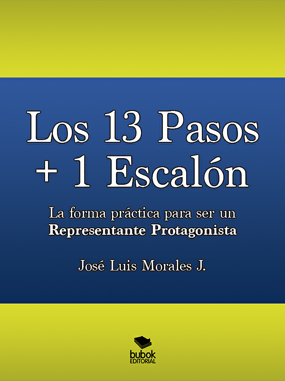 José Luis Morales Los 13 Pasos + 1 Escalón. La forma práctica para ser un Representante Protagonista