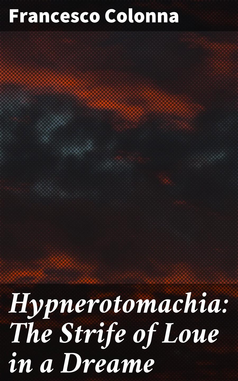Francesco Colonna Hypnerotomachia: The Strife of Loue in a Dreame