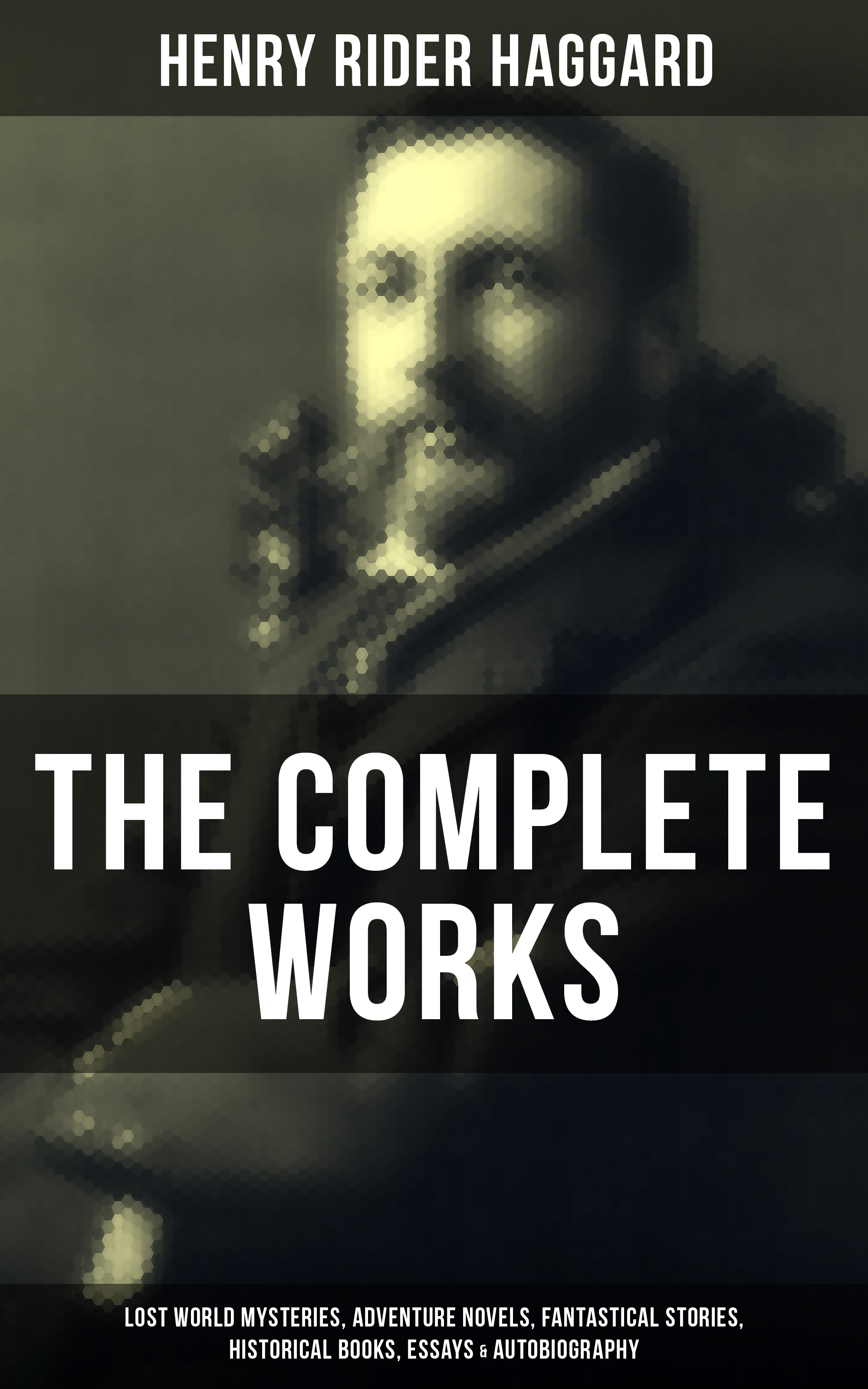 Henry Rider Haggard The Complete Works of Henry Rider Haggard: Lost World Mysteries, Adventure Novels, Fantastical Stories, Historical Books, Essays & Autobiography