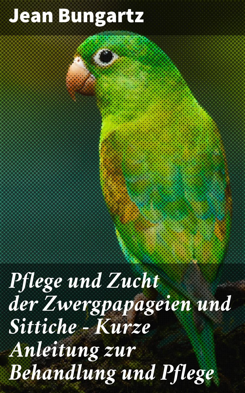 Bungartz Jean Pflege und Zucht der Zwergpapageien und Sittiche - Kurze Anleitung zur Behandlung und Pflege
