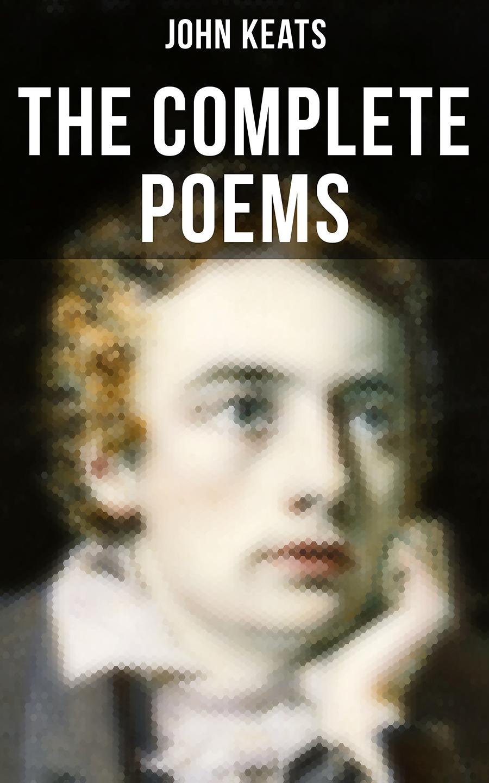 John Keats The Complete Poems of John Keats john keats the man behind the lyrics life letters and literary remains of john keats