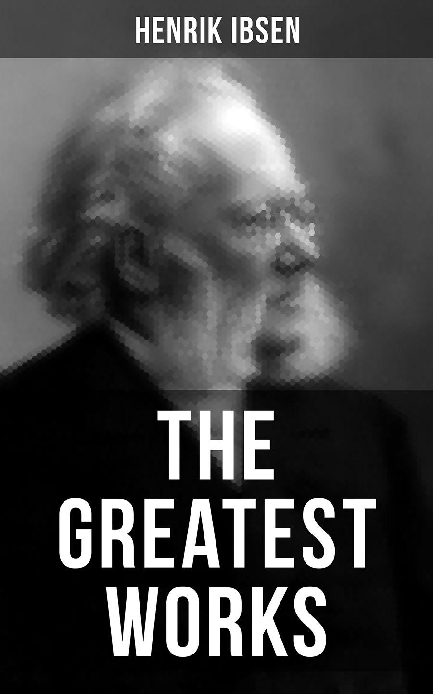 Henrik Ibsen The Greatest Works of Henrik Ibsen henrik ibsen gesammelte werke
