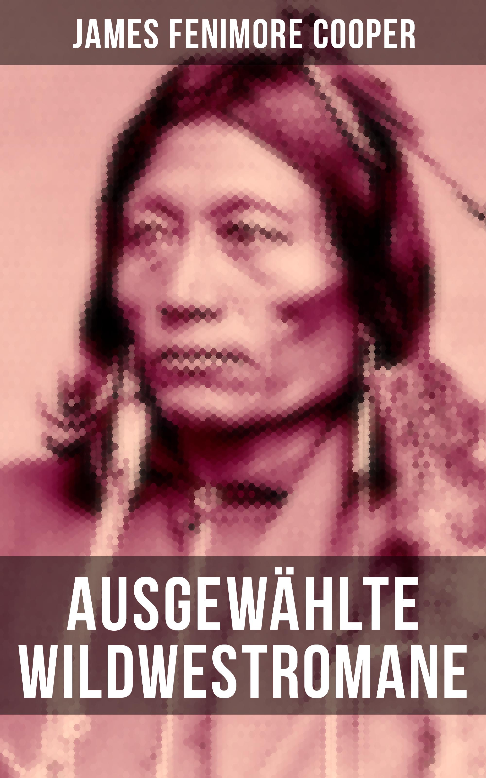 Джеймс Фенимор Купер Ausgewählte Wildwestromane von James Fenimore Cooper james fenimore cooper der pfadfinder western klassiker