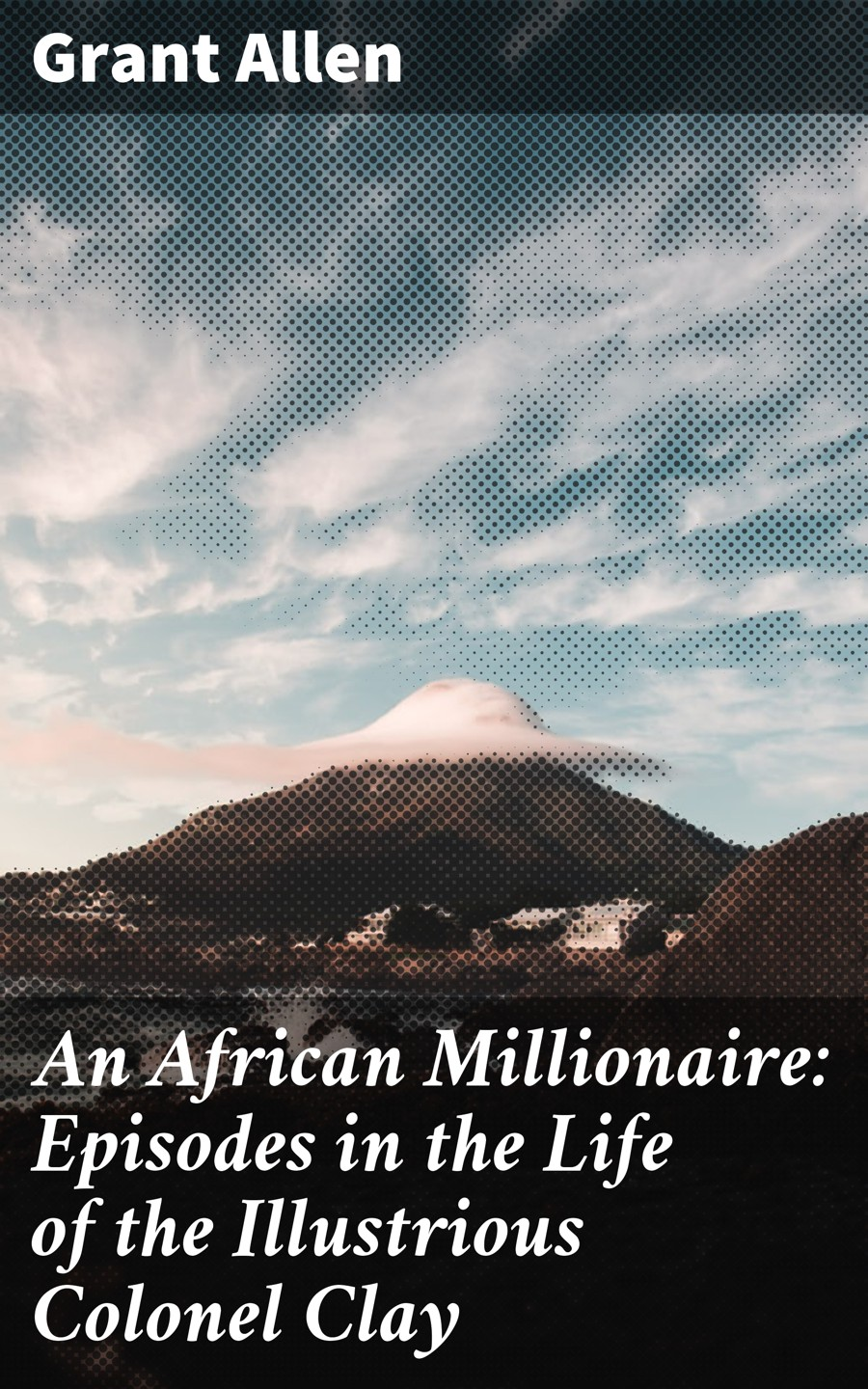 Allen Grant An African Millionaire: Episodes in the Life of the Illustrious Colonel Clay