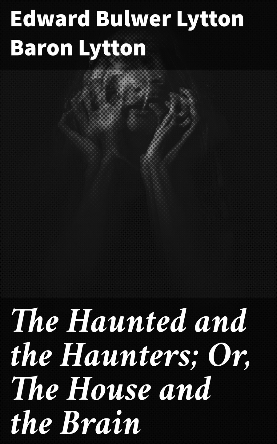 Baron Edward Bulwer Lytton Lytton The Haunted and the Haunters; Or, The House and the Brain