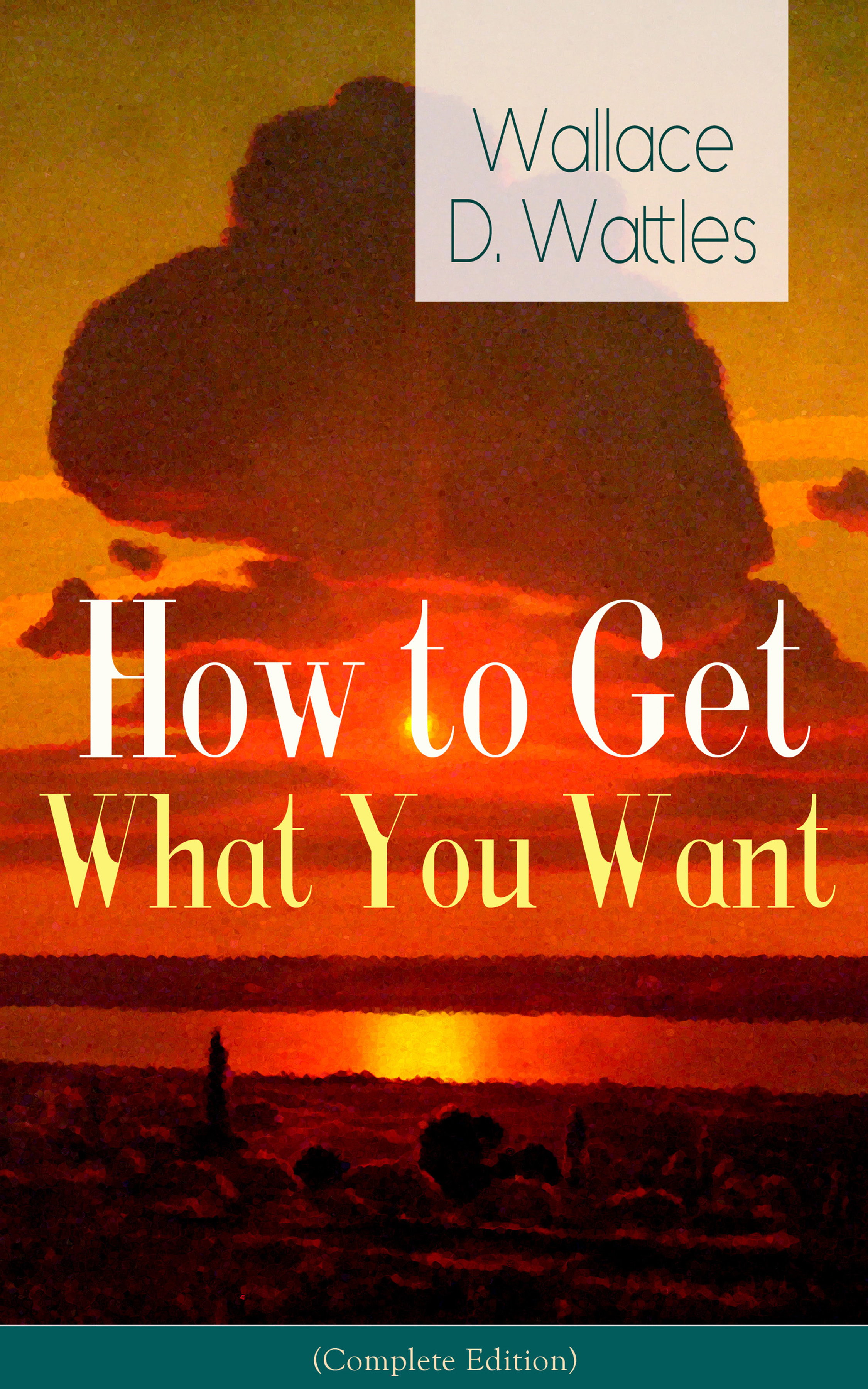 Wallace D. Wattles How to Get What You Want (Complete Edition): From one of The New Thought pioneers, author of The Science of Getting Rich, The Science of Being Well, The Science of Being Great, Hellfire Harrison, How to Promote Yourself and A New Christ