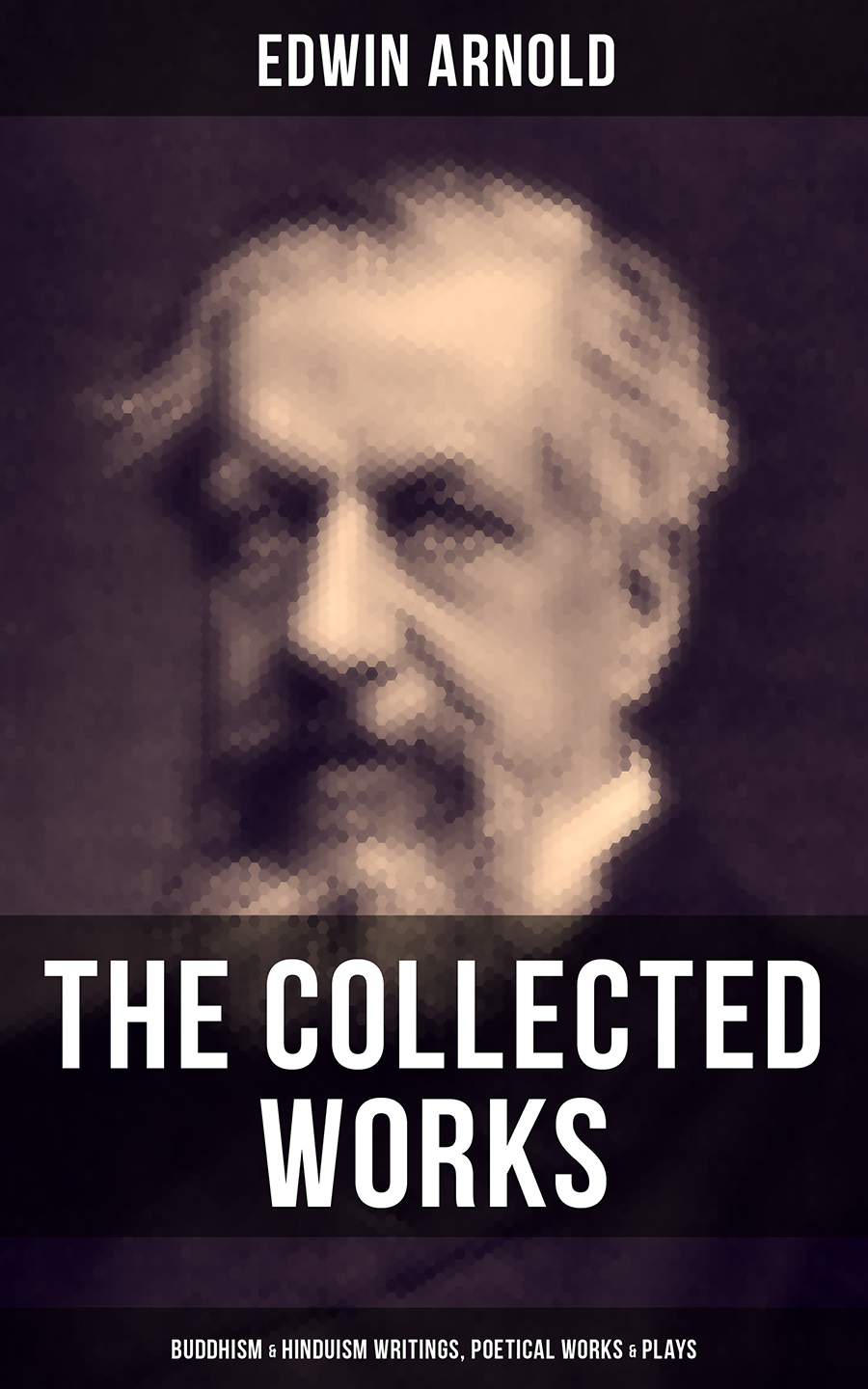 Edwin Arnold The Collected Works of Edwin Arnold: Buddhism & Hinduism Writings, Poetical Works & Plays b k s iyengar astadala yogamala collected works volume 3