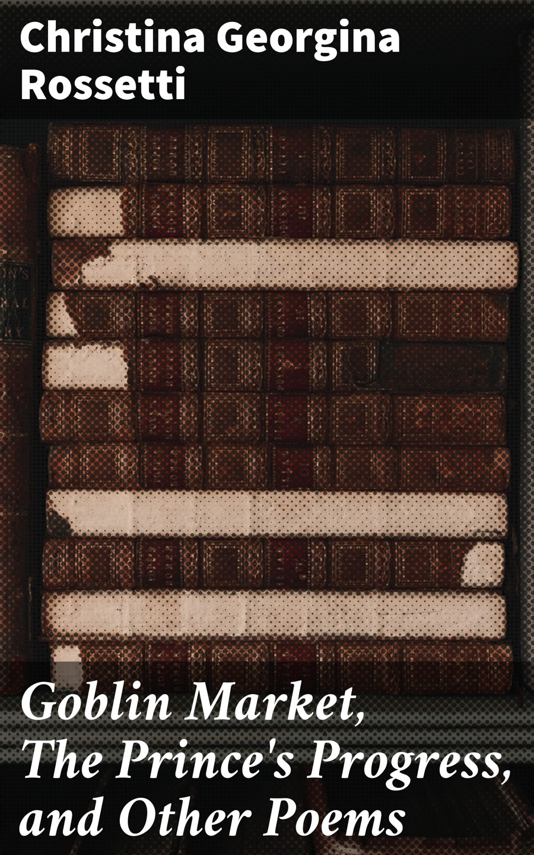 цена Christina Georgina Rossetti Goblin Market, The Prince's Progress, and Other Poems онлайн в 2017 году