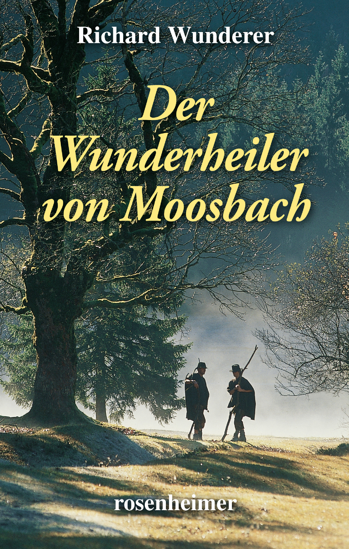 Richard Wunderer Der Wunderheiler von Moosbach rebecca myga der deutsche regionalkrimi der roman vogelwild von richard auer