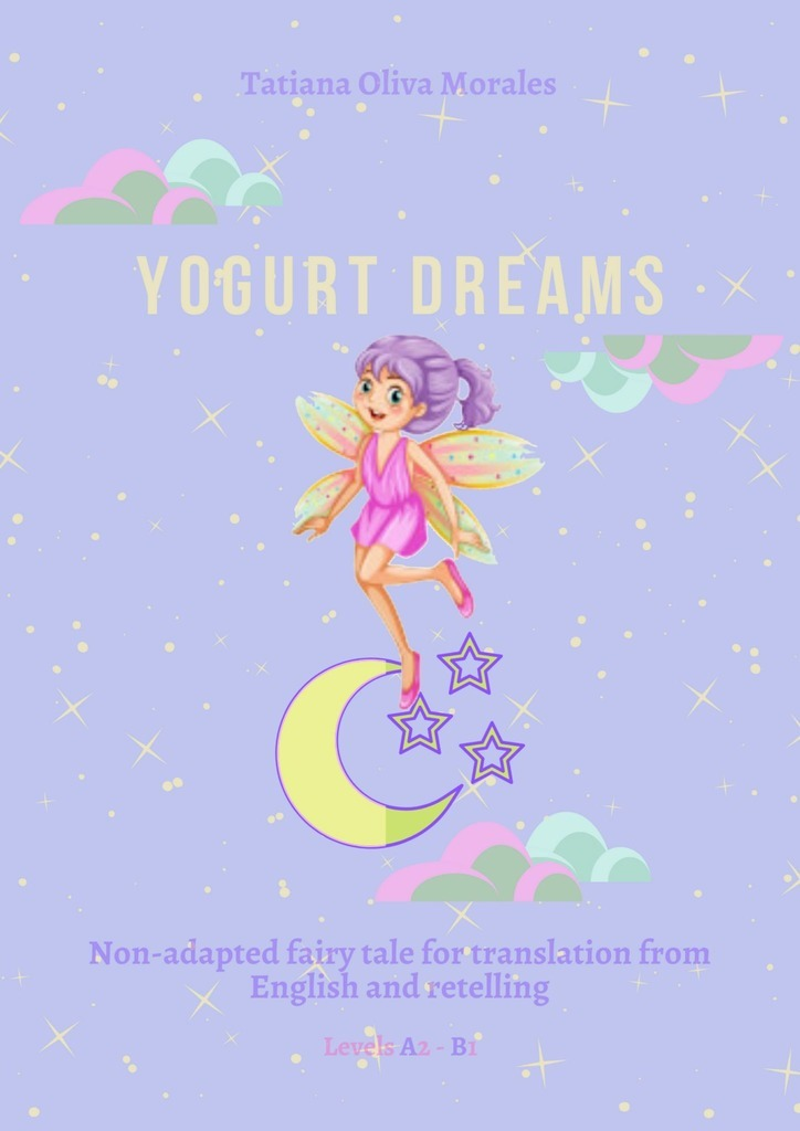 Tatiana Oliva Morales Yogurt Dreams. Non-adapted fairy tale for translation from English and retelling. Levels A2 – В1 reciprocal translation of passive voice in english