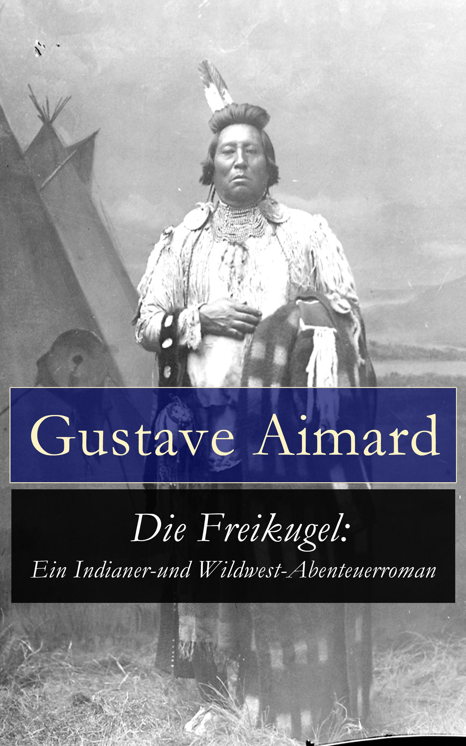 Die Freikugel: Ein Indianer-und Wildwest-Abenteuerroman ( Gustave  Aimard  )