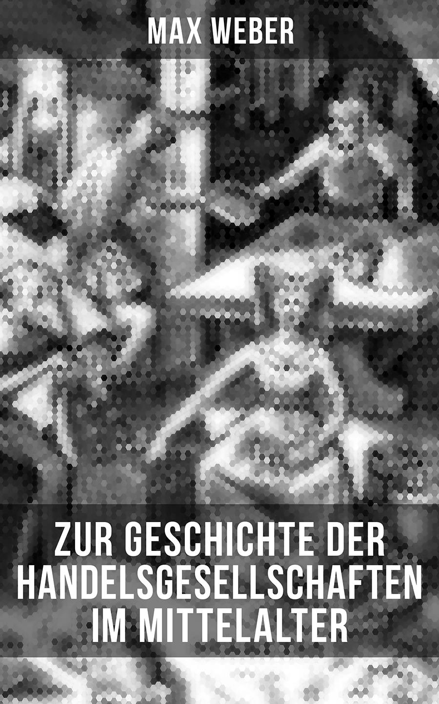 Max Weber Zur Geschichte der Handelsgesellschaften im Mittelalter gustav tschirn zur 60 jahrigen geschichte der freireligiosen bewegung german edition