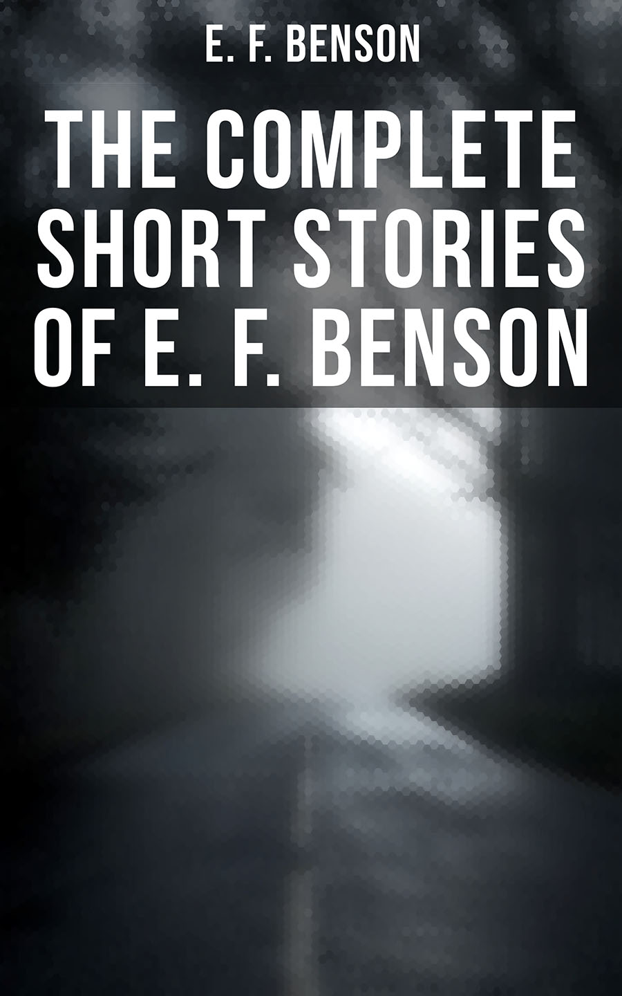 Эдвард Бенсон E. F. Benson: Complete Short Stories Collection (70+ Classic, Ghost, Spook, Supernatural, Mystery & Haunting Tales)