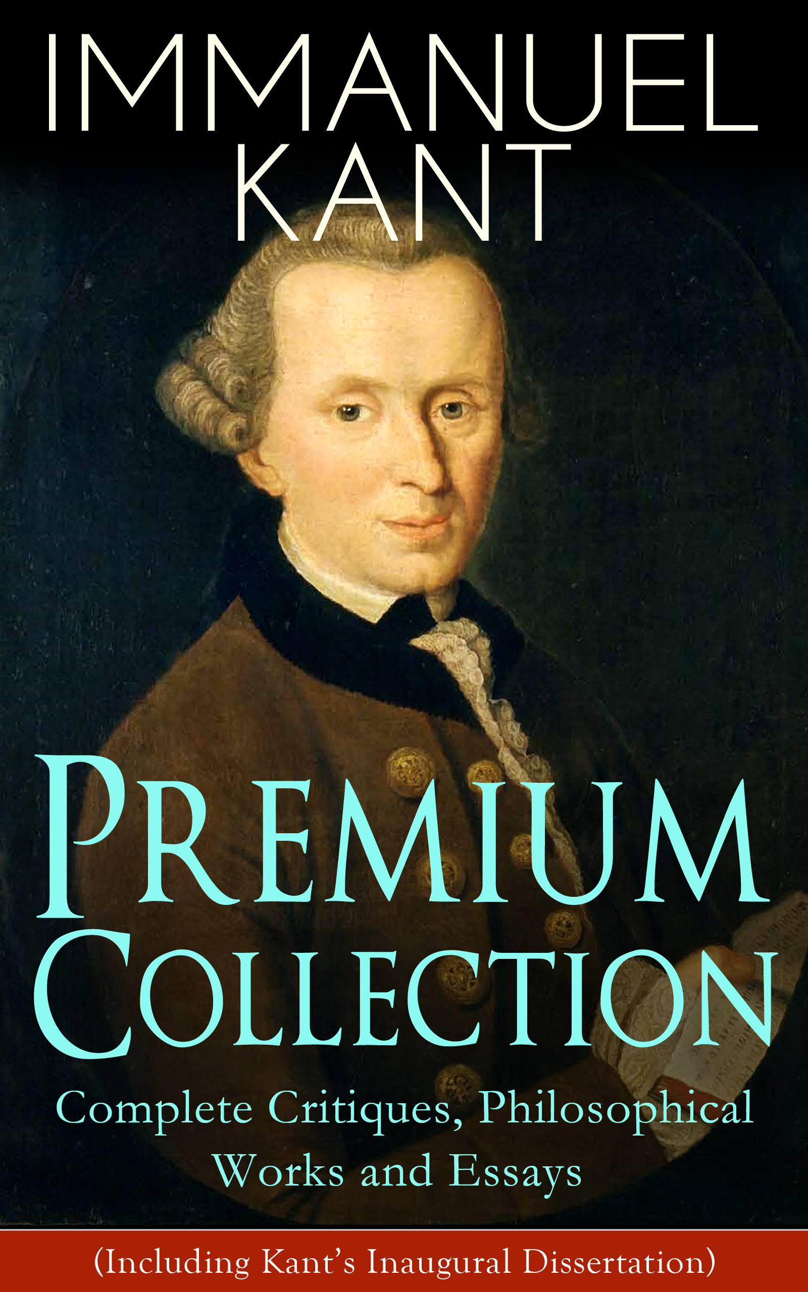Immanuel Kant IMMANUEL KANT Premium Collection: Complete Critiques, Philosophical Works and Essays (Including Kant's Inaugural Dissertation)