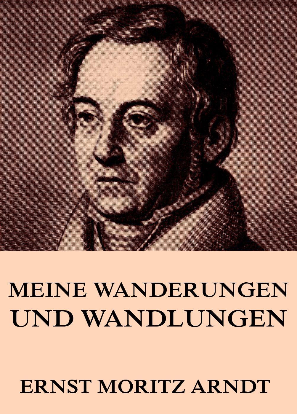 Ernst Moritz Arndt Meine Wanderungen und Wandlungen ernst moritz arndt gedichte