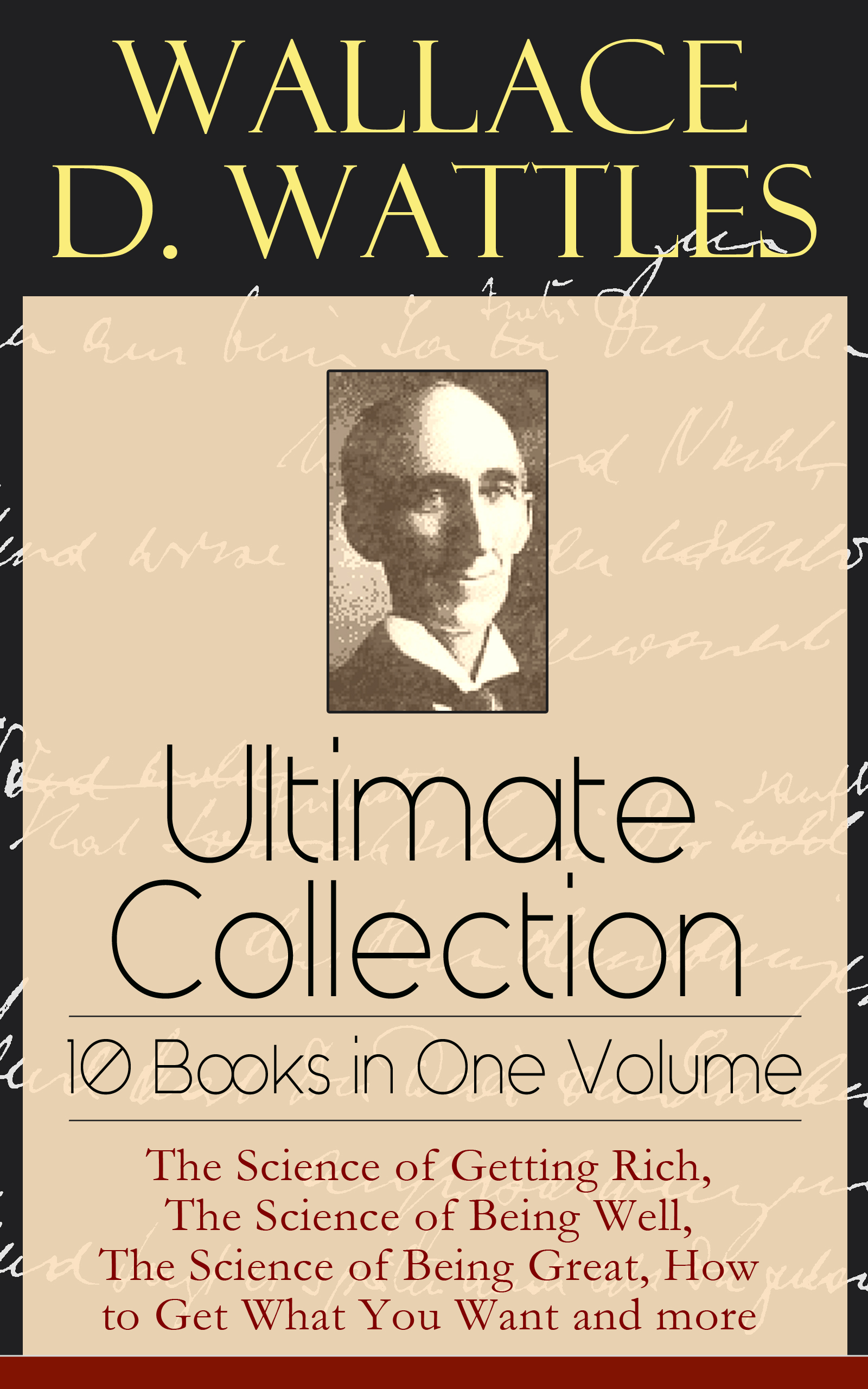 Wallace D. Wattles Wallace D. Wattles Ultimate Collection - 10 Books in One Volume: The Science of Getting Rich, The Science of Being Well, The Science of Being Great, How to Get What You Want and more gill hasson happiness how to get into the habit of being happy