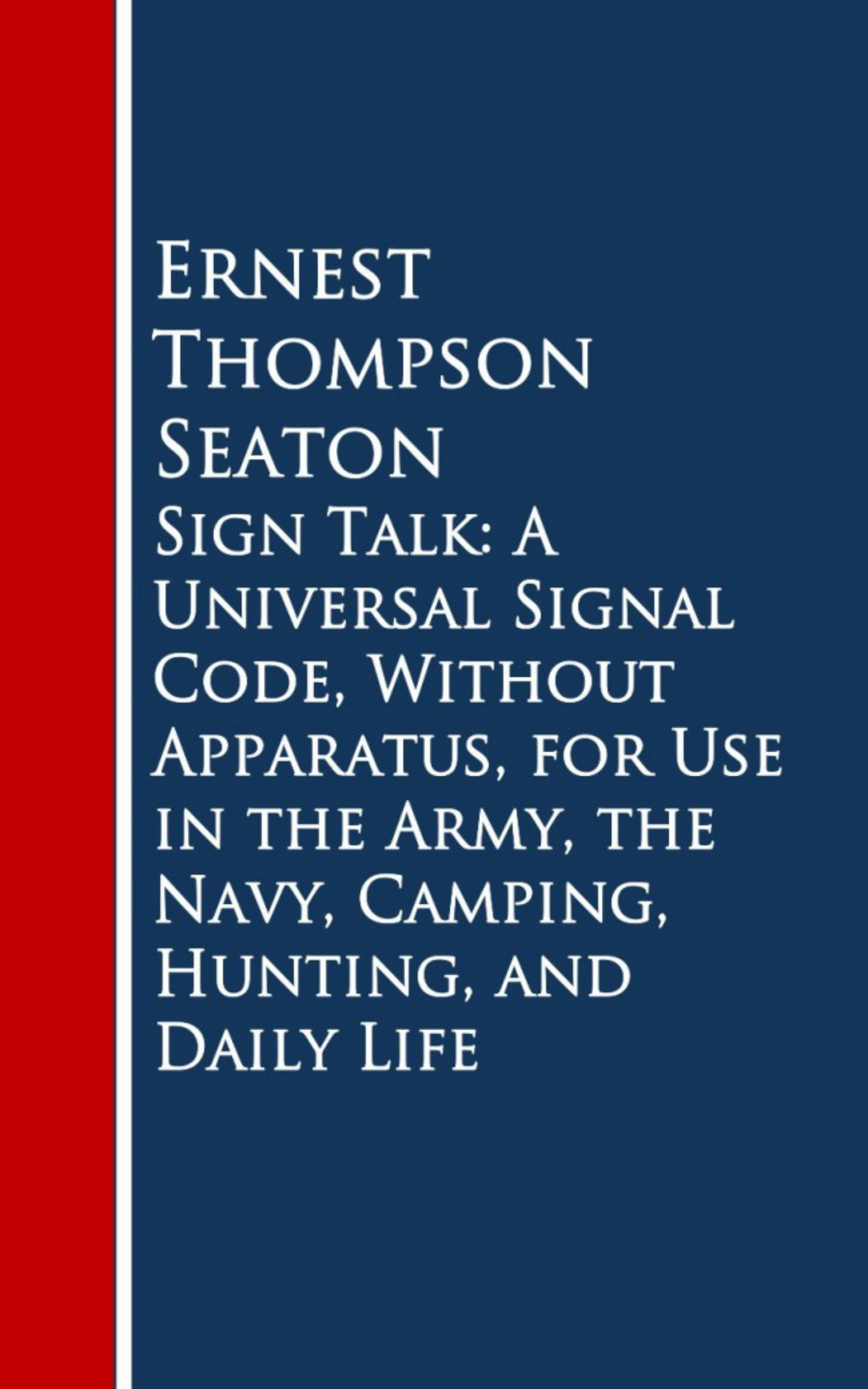 Ernest Thompson Seaton Sign Talk: A Universal Signal Code, Without Appara, Hunting, and Daily Life linda wagner martin ernest hemingway a literary life