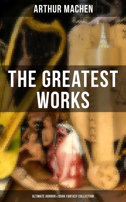 Arthur Machen The Greatest Works of Arthur Machen - Ultimate Horror & Dark Fantasy Collection kleider machen leute