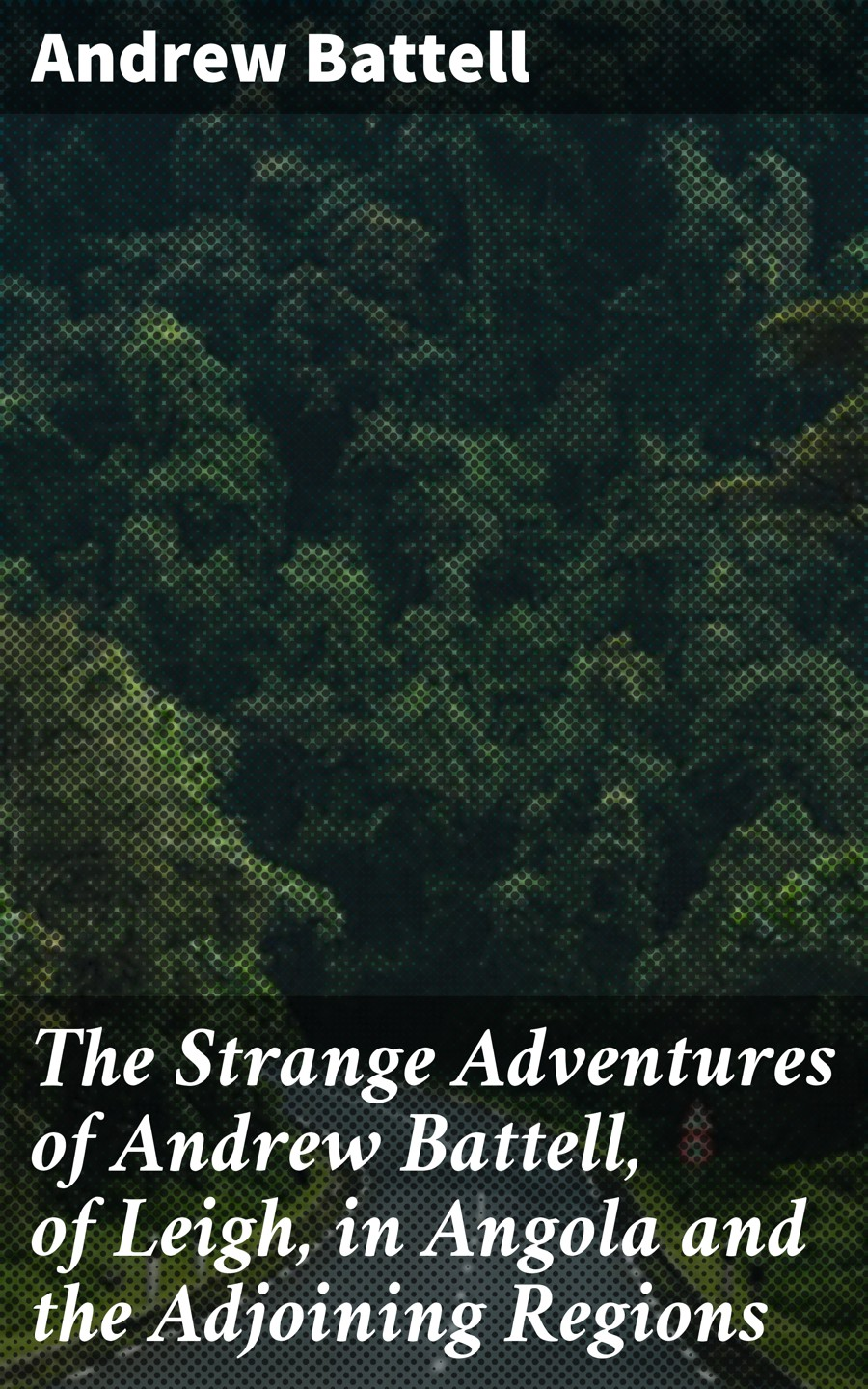 Andrew Battell The Strange Adventures of Andrew Battell, of Leigh, in Angola and the Adjoining Regions hunt leigh the autobiography of leigh hunt with reminiscences of friends and contemporaries volume 1