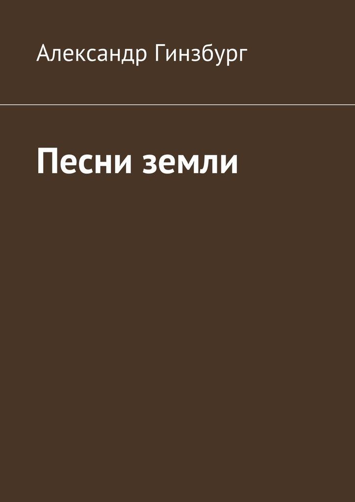 Александр Гинзбург Песни земли левин александр песни неба и земли избранные стихотворения 1983 2006 годов cd