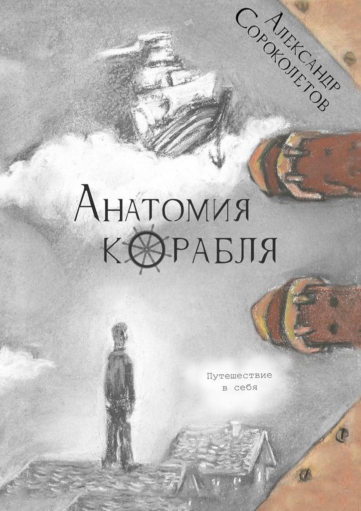 Александр Сороколетов Анатомия корабля. Путешествие в себя беспокойство путешествие в себя