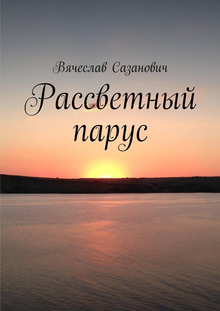Вячеслав Сазанович Рассветный парус. Сборник стихотворений дни и ночи