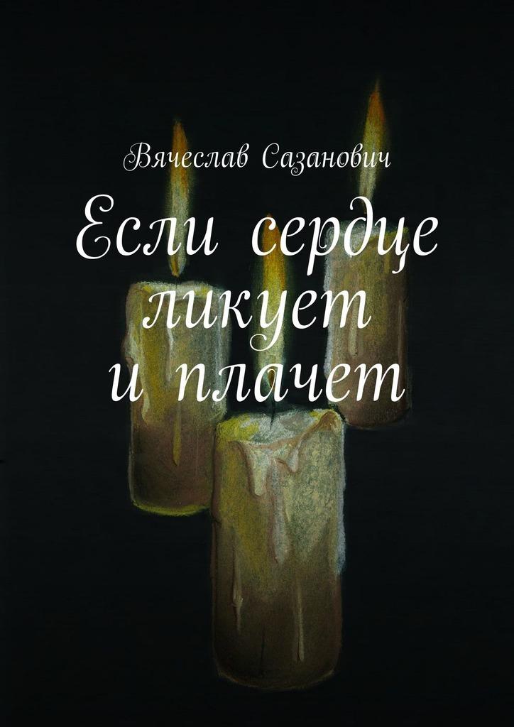 Вячеслав Сазанович Если сердце ликует иплачет