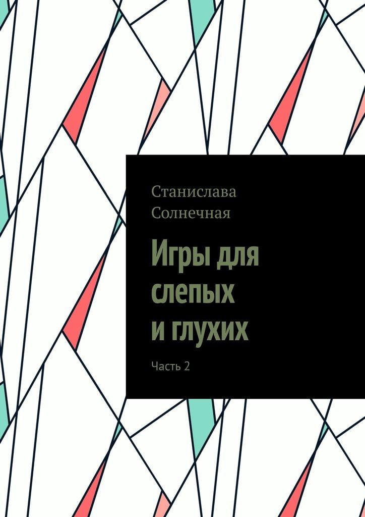 Станислава Солнечная Игры для слепых иглухих. Часть2