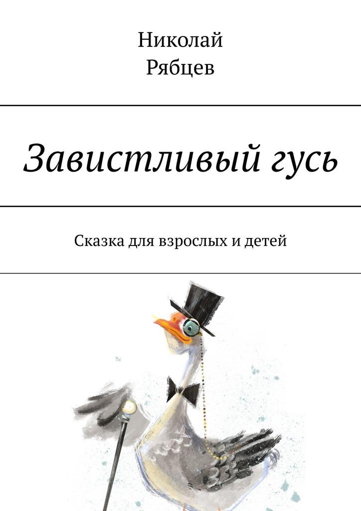 Николай Рябцев Завистливыйгусь. Сказка для взрослых идетей