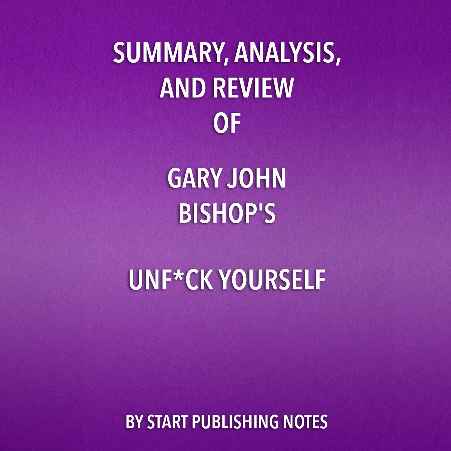 Start Publishing Notes Summary, Analysis, and Review of Gary John Bishop's Unf*ck Yourself: Get Out of Your Head and Into Your Life (Unabridged) gary rhodes cookery year spring into summer