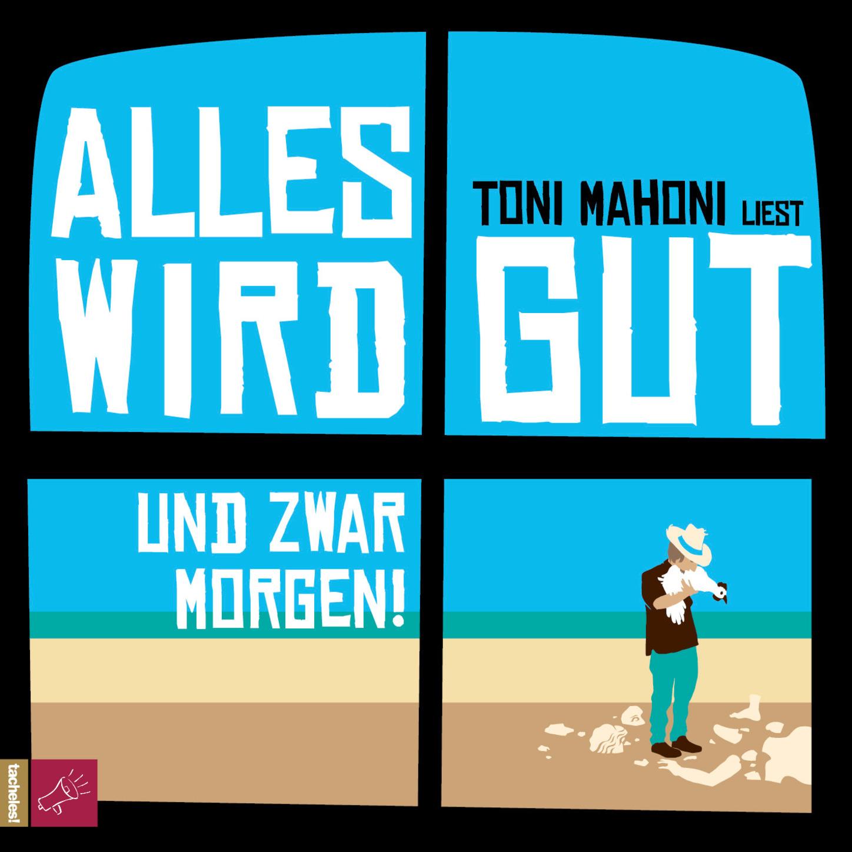 Toni Mahoni Alles wird gut, und zwar morgen!