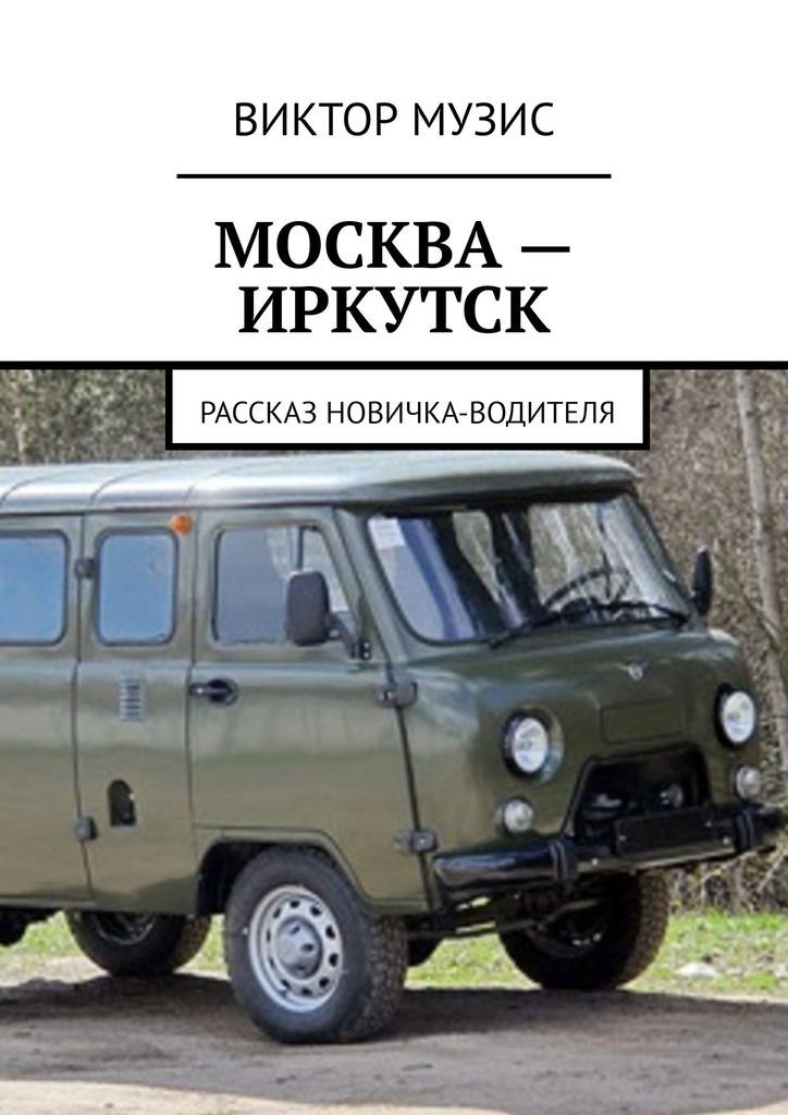 Виктор Музис МОСКВА– ИРКУТСК. рассказ новичка-водителя