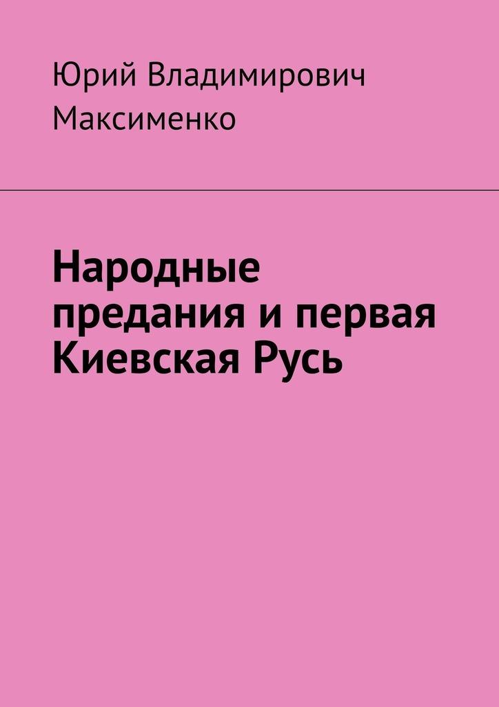 Юрий Владимирович Максименко Народные предания ипервая КиевскаяРусь