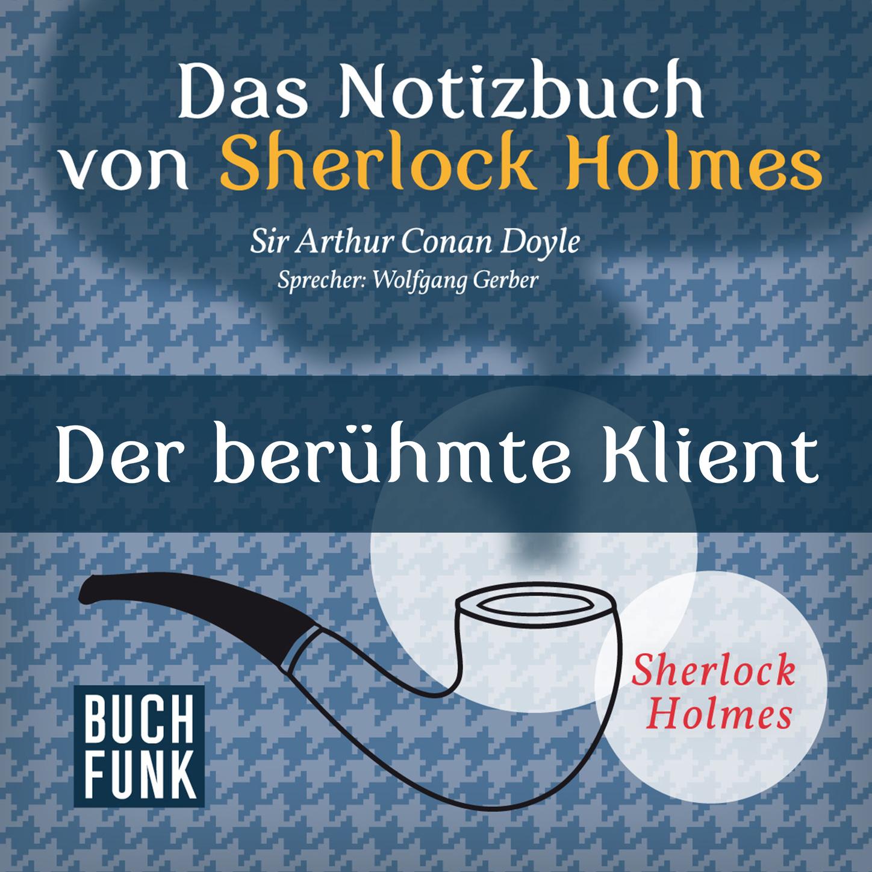 Arthur Conan Doyle Sherlock Holmes - Das Notizbuch von Sherlock Holmes: Der berühmte Klient (Ungekürzt) cullin m mr holmes