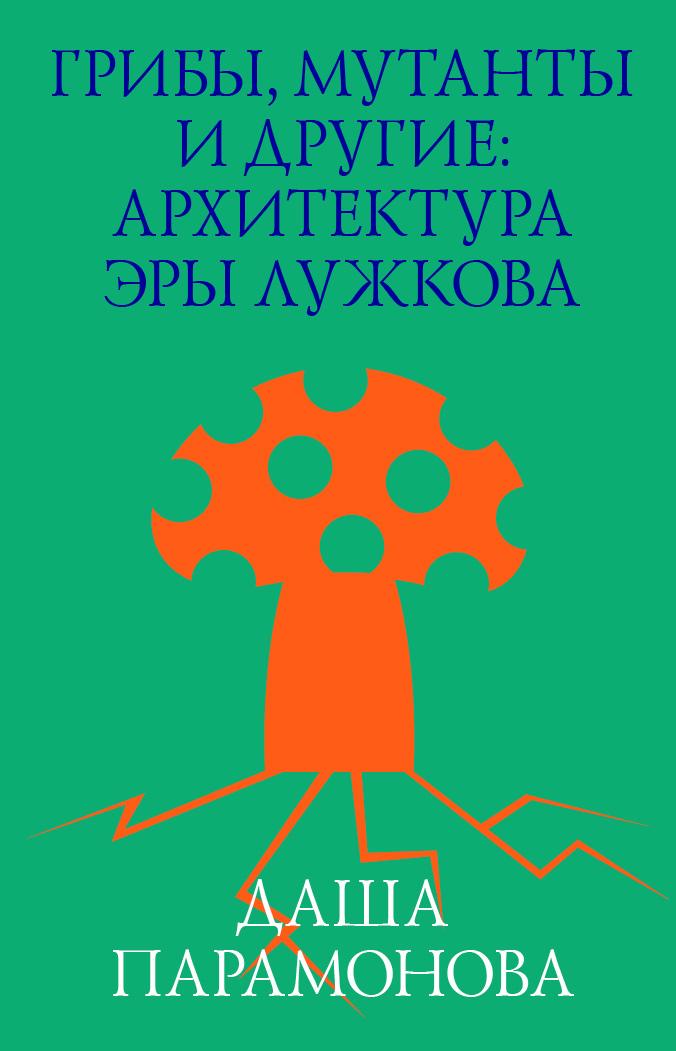 Даша Парамонова Грибы, мутанты и другие: архитектура эры Лужкова человек общество книга в эпоху перемен