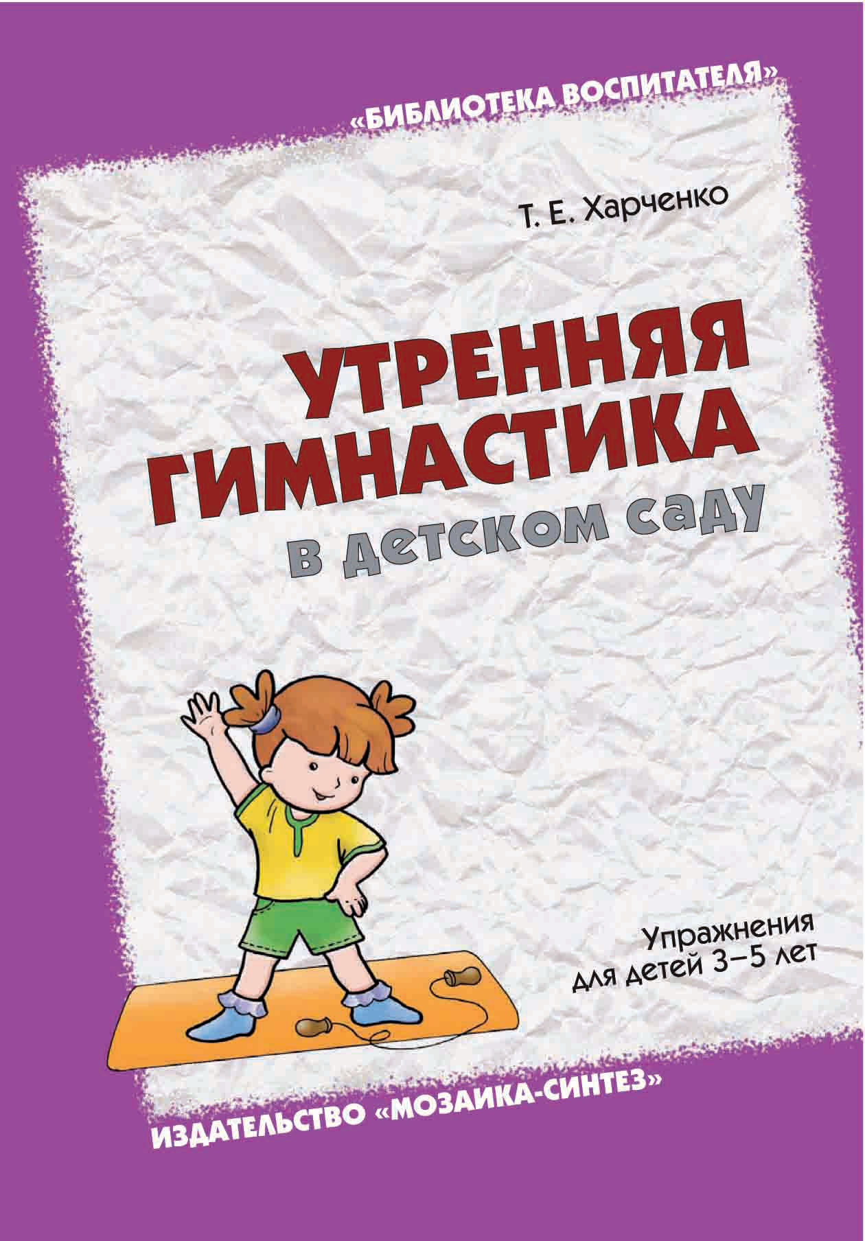 Т. Е. Харченко Утренняя гимнастика в детском саду. Упражнения для детей 3-5 лет е а алябьева нескучная гимнастика тематическая утренняя зарядка для детей 5 7 лет