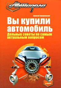 Алексей Громаковский Вы купили автомобиль. Дельные советы по самым актуальным вопросам запчасти