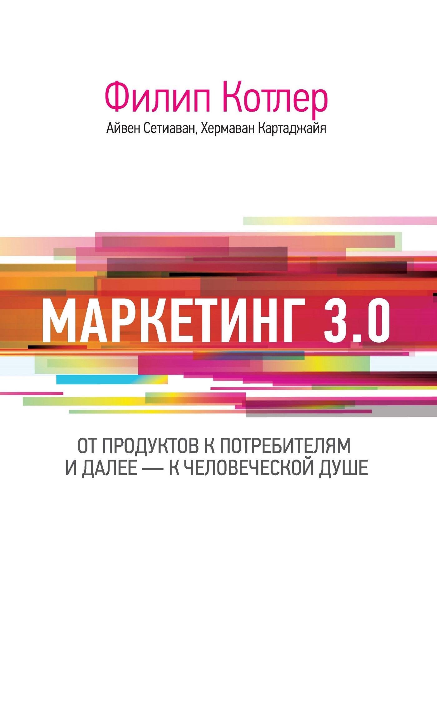 Филип Котлер Маркетинг 3.0: от продуктов к потребителям и далее – к человеческой душе котлер ф маркетинг от а до я 80 концепций которые…