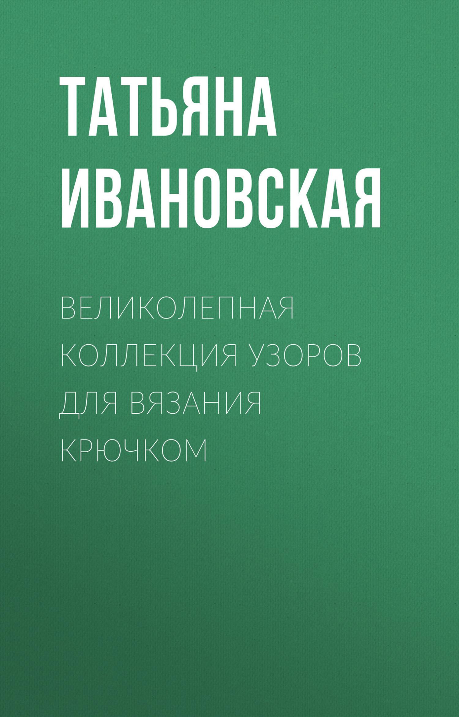 цена Т. В. Ивановская Великолепная коллекция узоров для вязания крючком онлайн в 2017 году