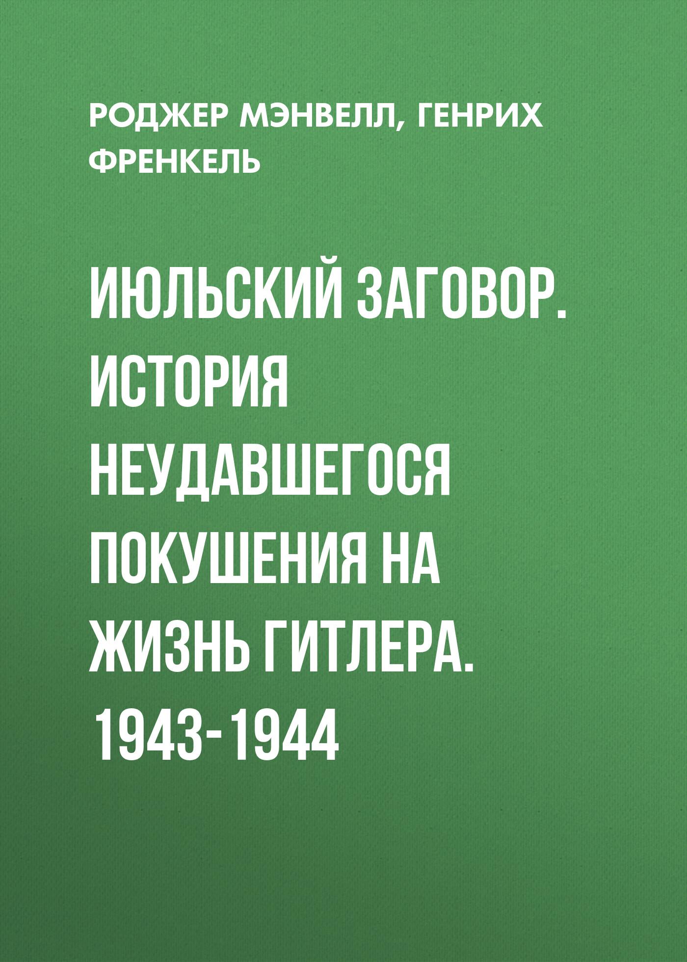 Генрих Френкель Июльский заговор. История неудавшегося покушения на жизнь Гитлера. 1943-1944 фельдмаршалы гитлера и их битвы