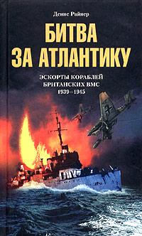 Денис Райнер Битва за Атлантику. Эскорты кораблей британских ВМС. 1939-1945
