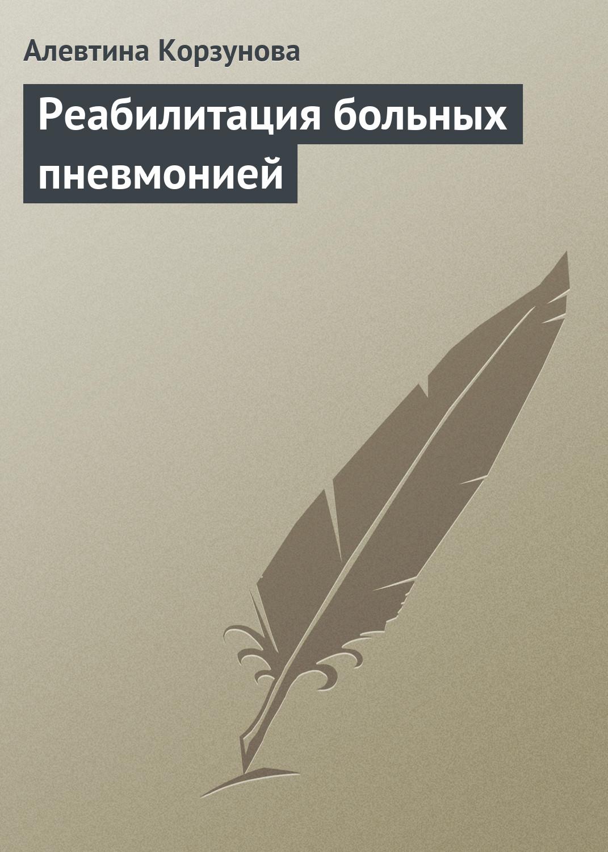 Алевтина Корзунова Реабилитация больных пневмонией алевтина корзунова хвоя