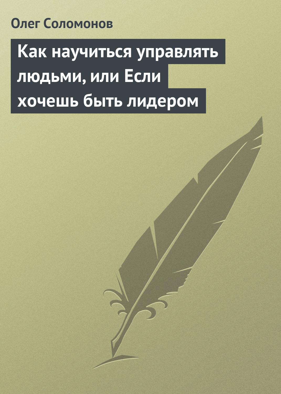 Олег Соломонов Как научиться управлять людьми, или Если хочешь быть лидером олег соломонов как научиться управлять людьми или если хочешь быть лидером