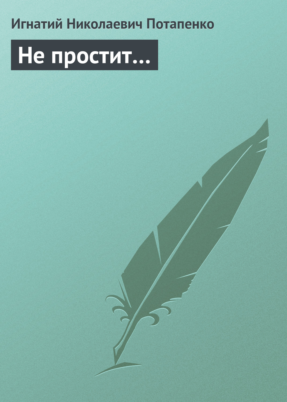 Игнатий Потапенко Не простит…