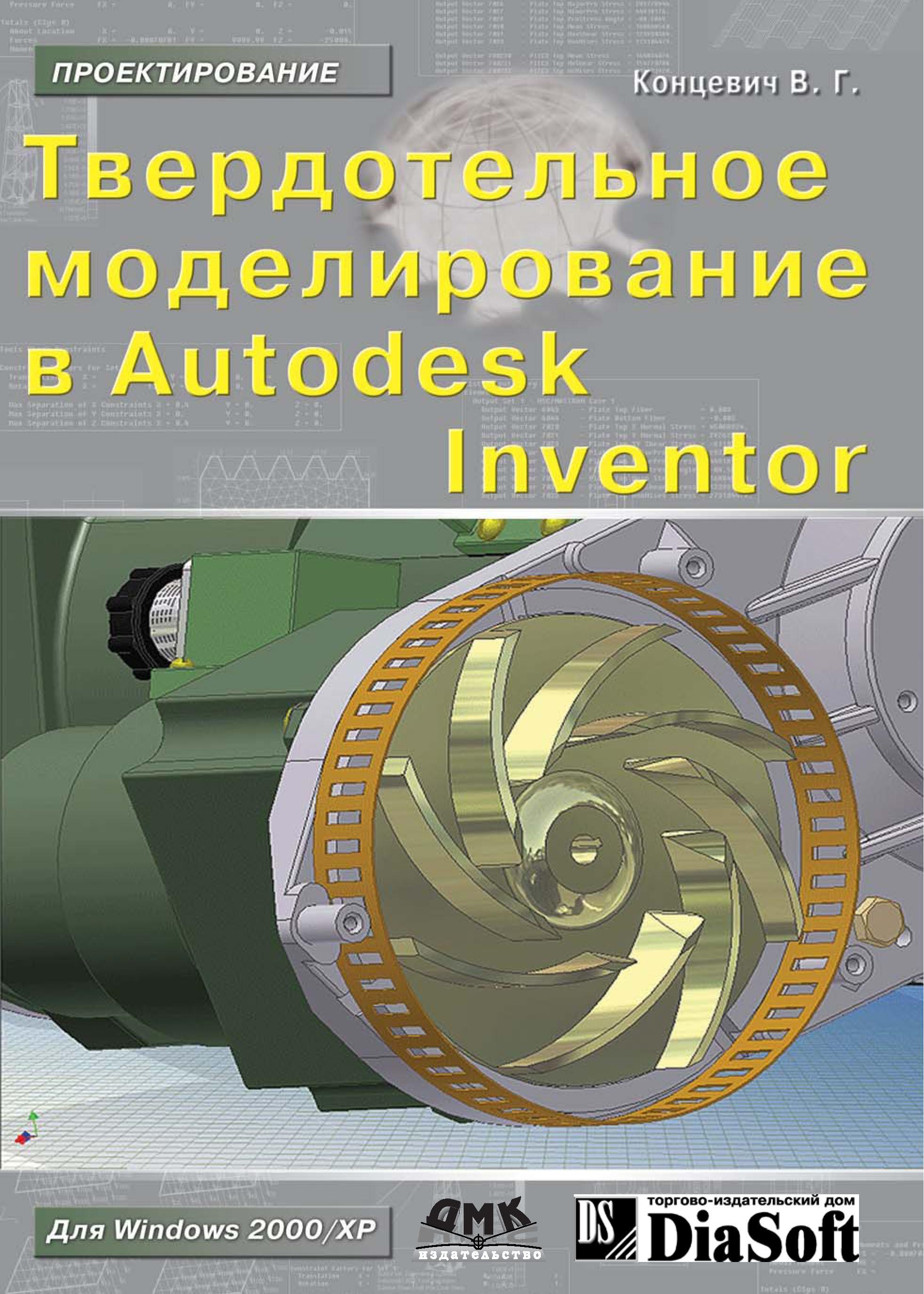 В. Г. Концевич Твердотельное моделирование машиностроительных изделий в Autodesk Inventor autodesk inventor cd