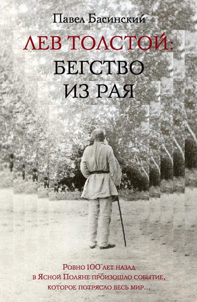 Павел Басинский Лев Толстой: Бегство из рая