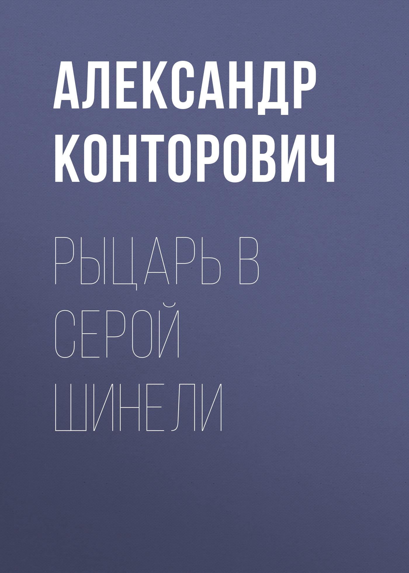 Александр Конторович Рыцарь в серой шинели александр конторович цикл рыцарь в серой шинели комплект из 4 книг